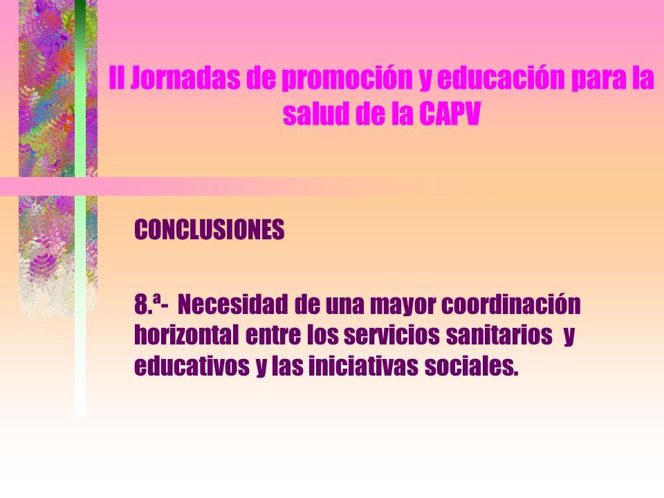 II Jornadas de promoción y educación para la salud de la CAPV CONCLUSIONES 8.ª- Necesidad de una mayor coordinación horizontal entre los servicios sanitarios y educativos y las iniciativas sociales.