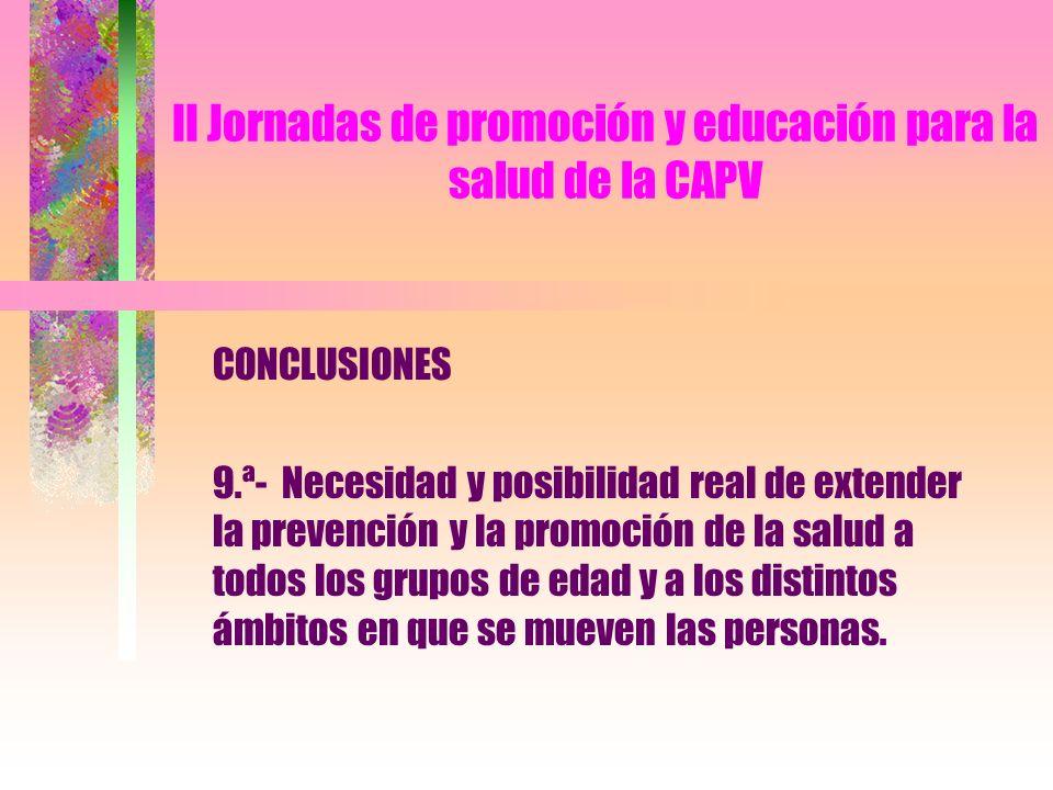 II Jornadas de promoción y educación para la salud de la CAPV CONCLUSIONES 9.ª- Necesidad y posibilidad real de extender la prevención y la promoción de la salud a todos los grupos de edad y a los distintos ámbitos en que se mueven las personas.