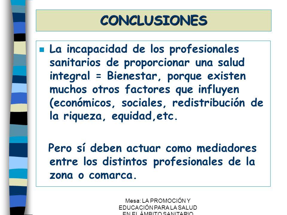 Mesa: LA PROMOCIÓN Y EDUCACIÓN PARA LA SALUD EN EL ÁMBITO SANITARIO CONCLUSIONES n Generalizar los proyectos que se realizan al resto de la C.A.P.V., ya que, de otra forma, la Eps puede fomentar la No Equidad.