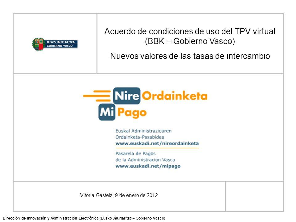 Vitoria-Gasteiz, 9 de enero de 2012 Acuerdo de condiciones de uso del TPV virtual (BBK – Gobierno Vasco) Nuevos valores de las tasas de intercambio Dirección de Innovación y Administración Electrónica (Eusko Jaurlaritza – Gobierno Vasco)
