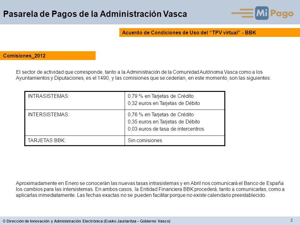 2 © Dirección de Innovación y Administración Electrónica (Eusko Jaurlaritza – Gobierno Vasco) Pasarela de Pagos de la Administración Vasca Acuerdo de Condiciones de Uso del TPV virtual - BBK El sector de actividad que corresponde, tanto a la Administración de la Comunidad Autónoma Vasca como a los Ayuntamientos y Diputaciones, es el 1490, y las comisiones que se cederían, en este momento, son las siguientes: Comisiones_2012 INTRASISTEMAS:0,79 % en Tarjetas de Crédito 0,32 euros en Tarjetas de Débito INTERSISTEMAS:0,76 % en Tarjetas de Crédito 0,35 euros en Tarjetas de Débito 0,03 euros de tasa de intercentros TARJETAS BBK:Sin comisiones Aproximadamente en Enero se conocerán las nuevas tasas intrasistemas y en Abril nos comunicará el Banco de España los cambios para las intersistemas.