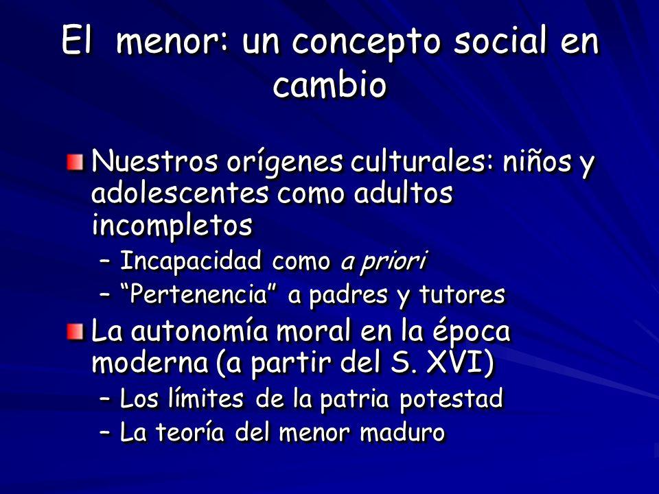 El menor: un concepto social en cambio Nuestros orígenes culturales: niños y adolescentes como adultos incompletos –Incapacidad como a priori –Pertene