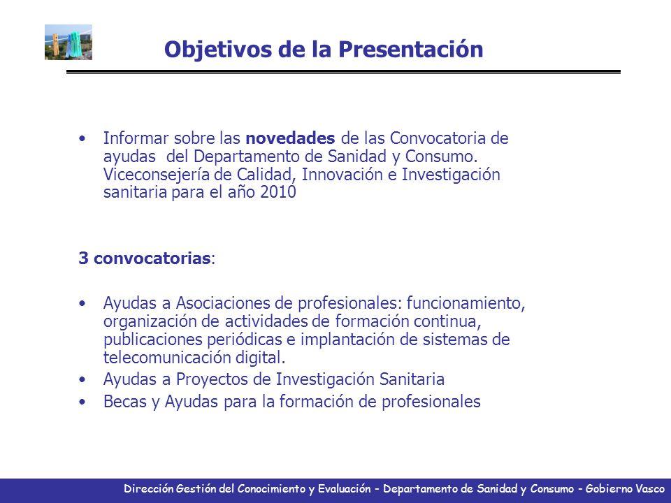 Dirección Gestión del Conocimiento y Evaluación - Departamento de Sanidad y Consumo - Gobierno Vasco Ayudas a proyectos de investigación 2010 Modalidad abierta los centros de I+D (públicos o privados) de la CAPV propondrán al Departamento de Sanidad y Consumo proyectos de investigación para su subvención.