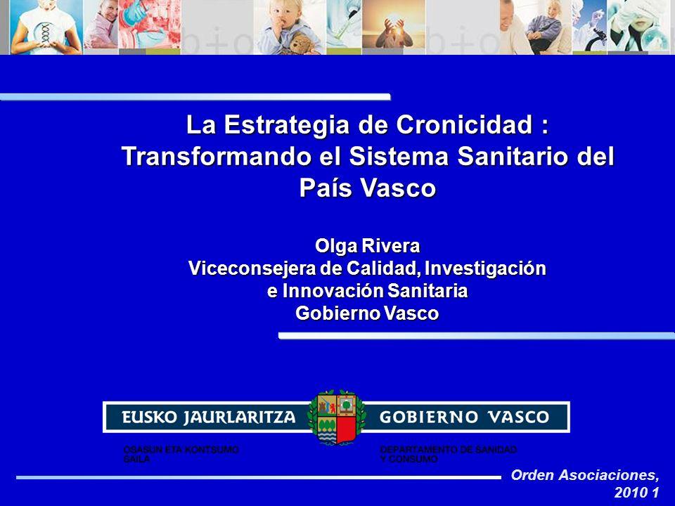 Orden Asociaciones, 2010 1 La Estrategia de Cronicidad : Transformando el Sistema Sanitario del País Vasco Olga Rivera Viceconsejera de Calidad, Inves