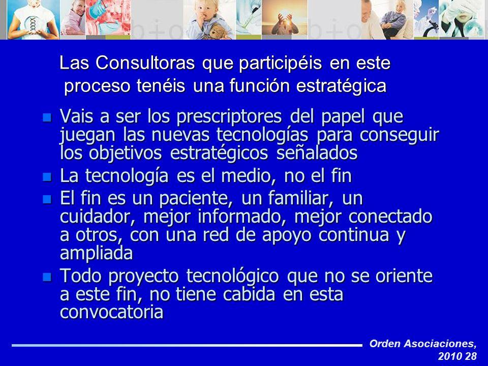 Orden Asociaciones, 2010 28 Las Consultoras que participéis en este proceso tenéis una función estratégica n Vais a ser los prescriptores del papel qu