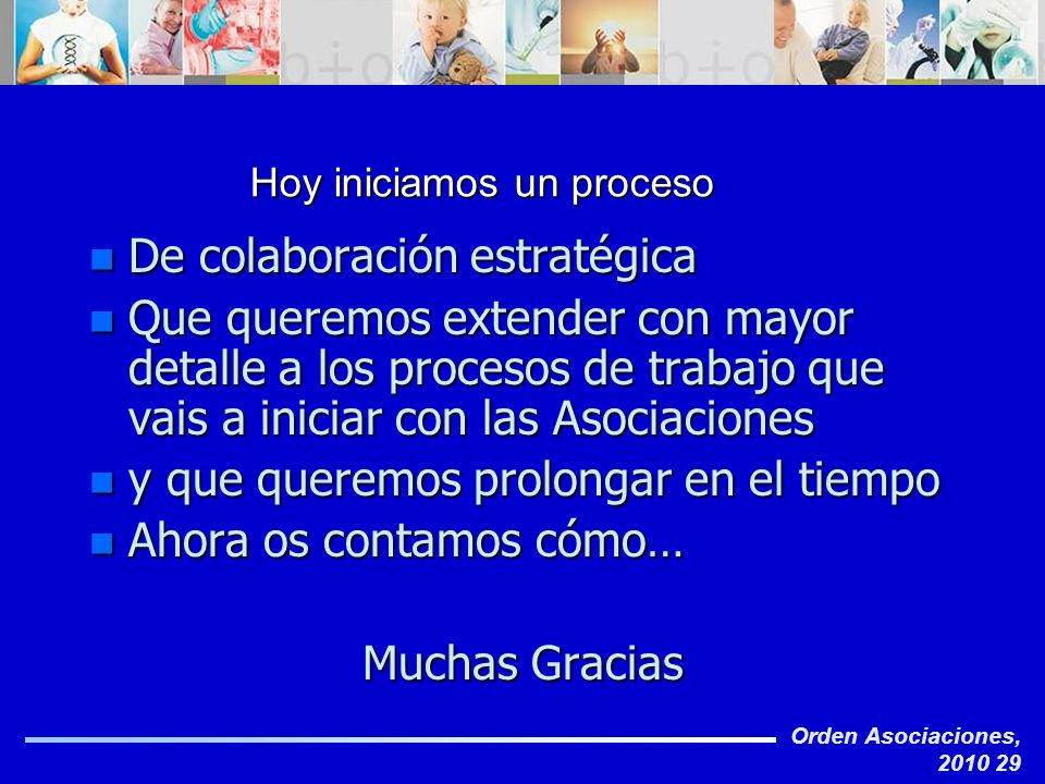 Orden Asociaciones, 2010 29 Hoy iniciamos un proceso n De colaboración estratégica n Que queremos extender con mayor detalle a los procesos de trabajo