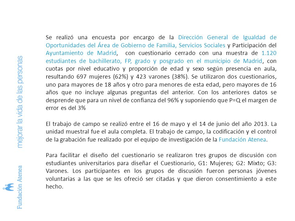 Se realizó una encuesta por encargo de la Dirección General de Igualdad de Oportunidades del Área de Gobierno de Familia, Servicios Sociales y Participación del Ayuntamiento de Madrid, con cuestionario cerrado con una muestra de 1.120 estudiantes de bachillerato, FP, grado y posgrado en el municipio de Madrid, con cuotas por nivel educativo y proporción de edad y sexo según presencia en aula, resultando 697 mujeres (62%) y 423 varones (38%).