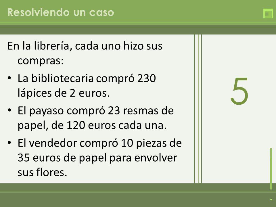 Resolviendo un caso En la librería, cada uno hizo sus compras: La bibliotecaria compró 230 lápices de 2 euros. El payaso compró 23 resmas de papel, de