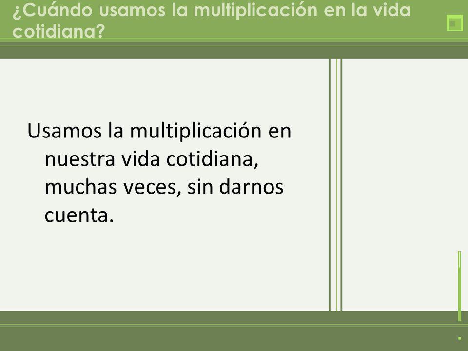 ¿Cuándo usamos la multiplicación en la vida cotidiana? Usamos la multiplicación en nuestra vida cotidiana, muchas veces, sin darnos cuenta.