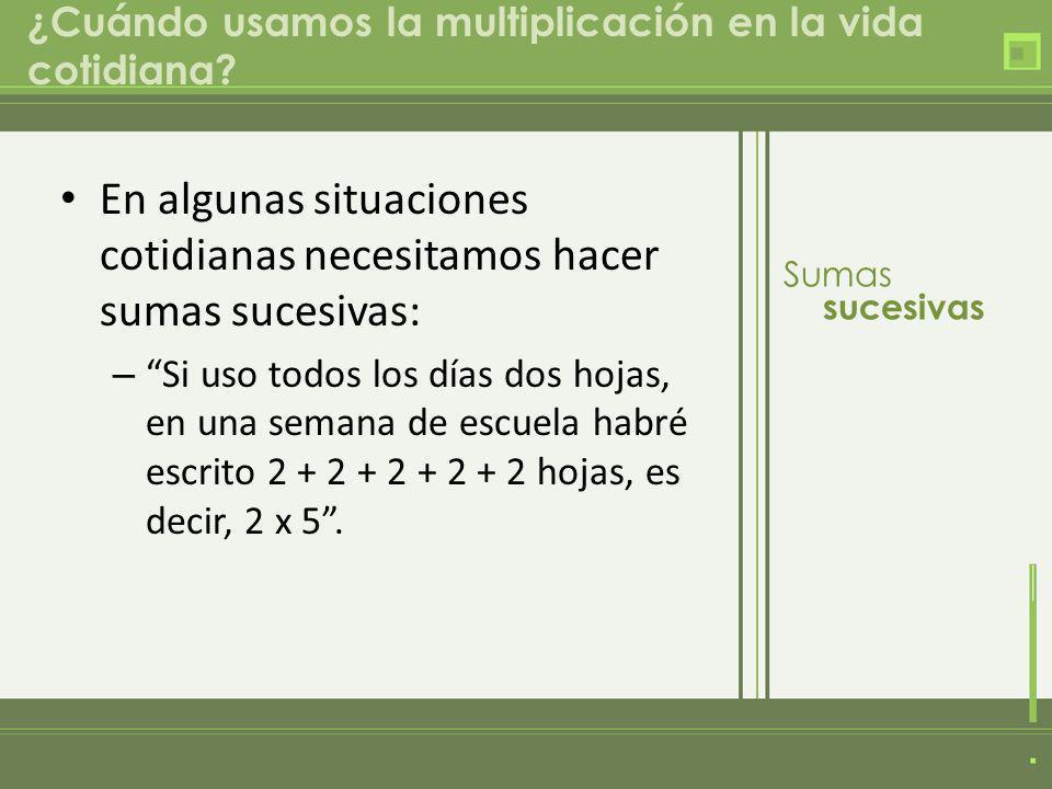 ¿Cuándo usamos la multiplicación en la vida cotidiana? En algunas situaciones cotidianas necesitamos hacer sumas sucesivas: – Si uso todos los días do