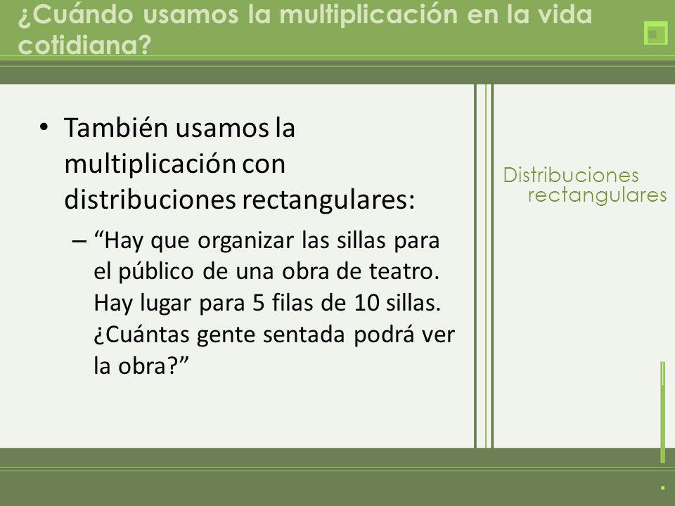 ¿Cuándo usamos la multiplicación en la vida cotidiana? También usamos la multiplicación con distribuciones rectangulares: – Hay que organizar las sill