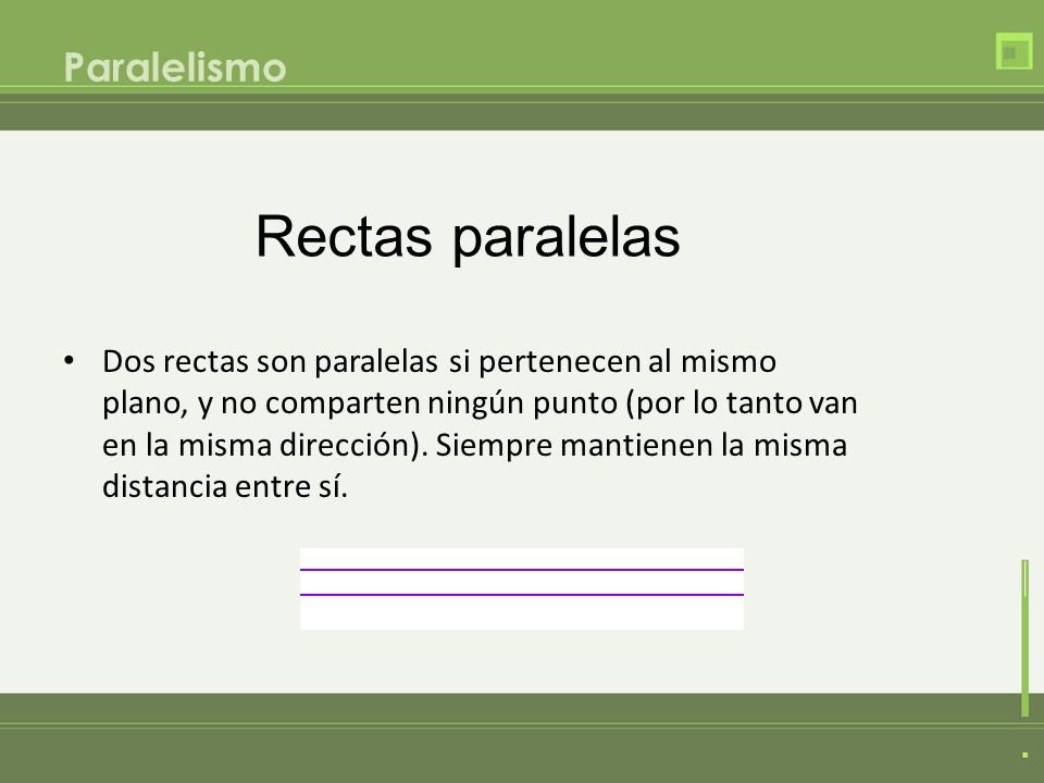 Paralelismo Dos rectas son paralelas si pertenecen al mismo plano, y no comparten ningún punto (por lo tanto van en la misma dirección). Siempre manti