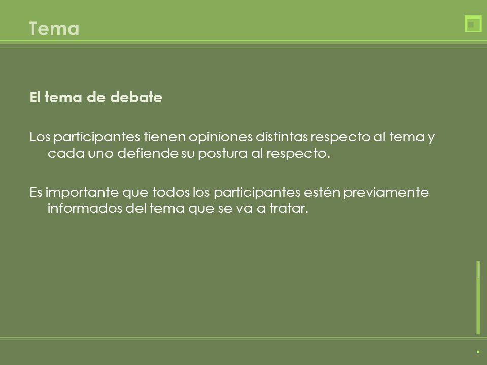 Tema El tema de debate Los participantes tienen opiniones distintas respecto al tema y cada uno defiende su postura al respecto.
