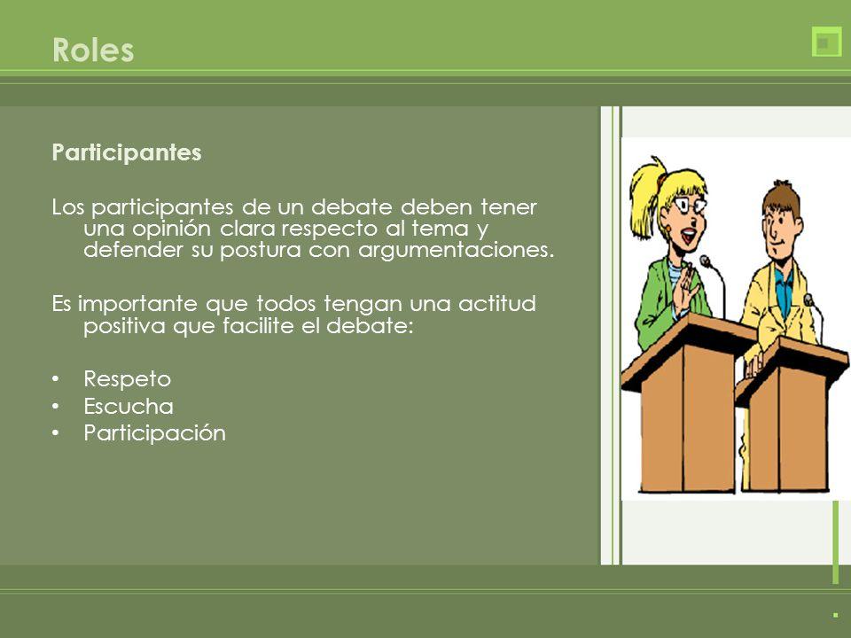 Participantes Los participantes de un debate deben tener una opinión clara respecto al tema y defender su postura con argumentaciones.