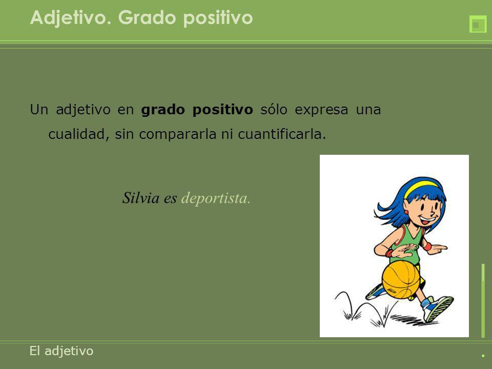 Adjetivo. Grado positivo Un adjetivo en grado positivo sólo expresa una cualidad, sin compararla ni cuantificarla. El adjetivo Silvia es deportista.
