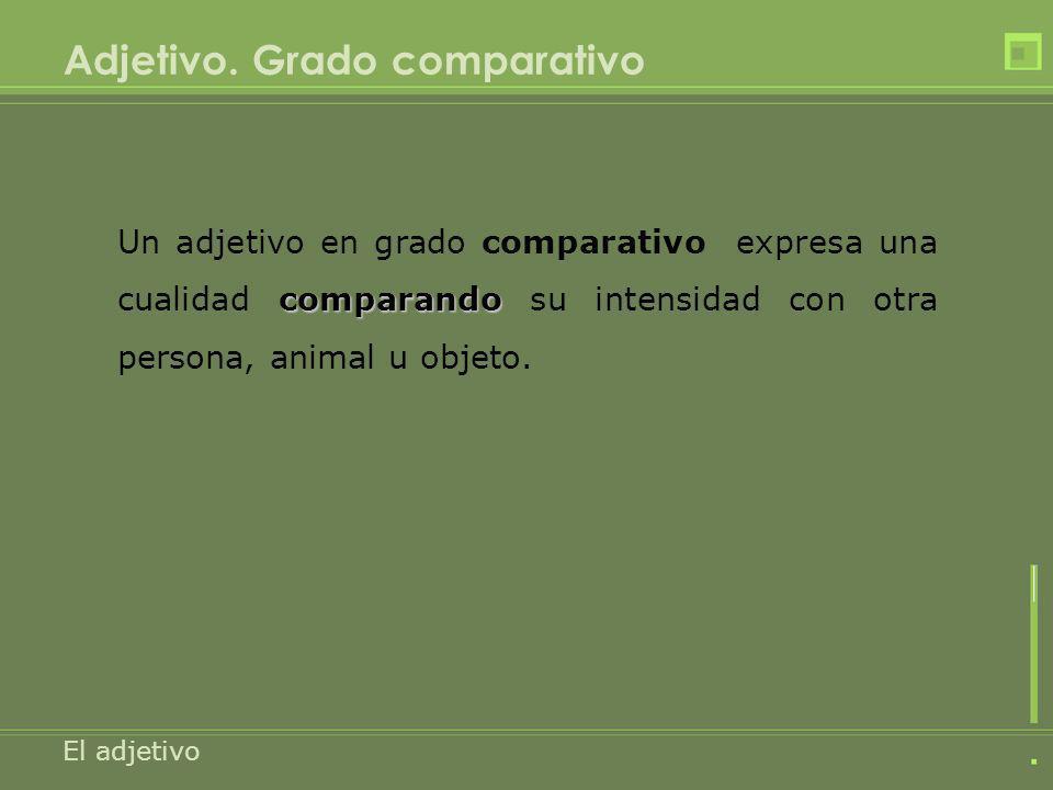 Adjetivo. Grado comparativo El adjetivo comparando Un adjetivo en grado comparativo expresa una cualidad comparando su intensidad con otra persona, an