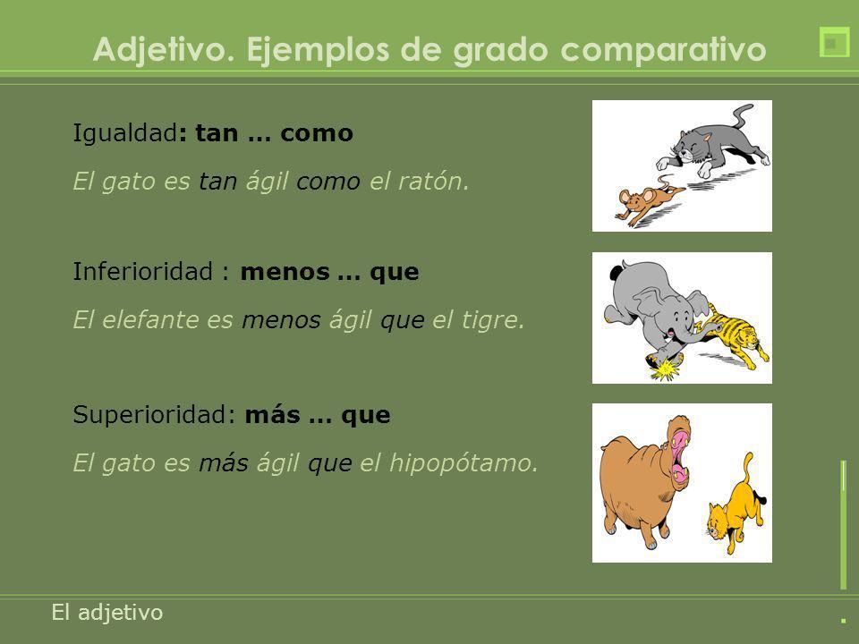 Adjetivo. Ejemplos de grado comparativo Igualdad: tan … como El gato es tan ágil como el ratón. El adjetivo Inferioridad : menos … que El elefante es