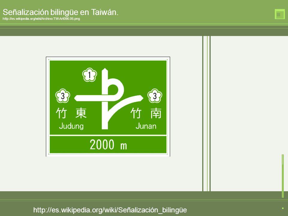 http://es.wikipedia.org/wiki/Señalización_bilingüe Señalización bilingüe en Taiwán. http://es.wikipedia.org/wiki/Archivo:TW-Art096.05.png