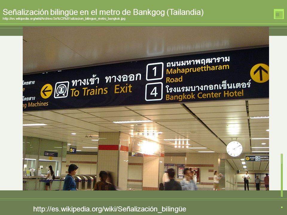 http://es.wikipedia.org/wiki/Señalización_bilingüe Señalización bilingüe en el metro de Bankgog (Tailandia) http://es.wikipedia.org/wiki/Archivo:Se%C3