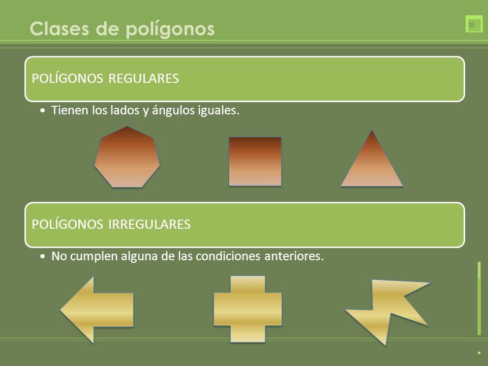 Clases de polígonos POLÍGONOS REGULARES Tienen los lados y ángulos iguales. POLÍGONOS IRREGULARES No cumplen alguna de las condiciones anteriores.