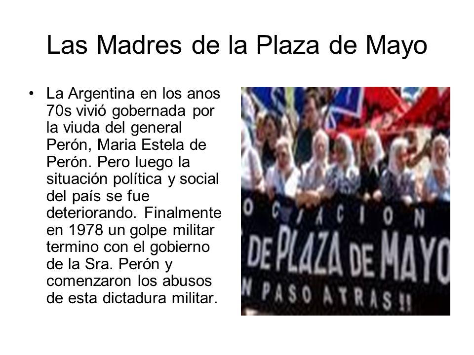 Las Madres de la Plaza de Mayo desde el ano 1976-2007 El Movimiento de las Madres de la Plaza de Mayo empezó a protestar en contra de desapariciones.