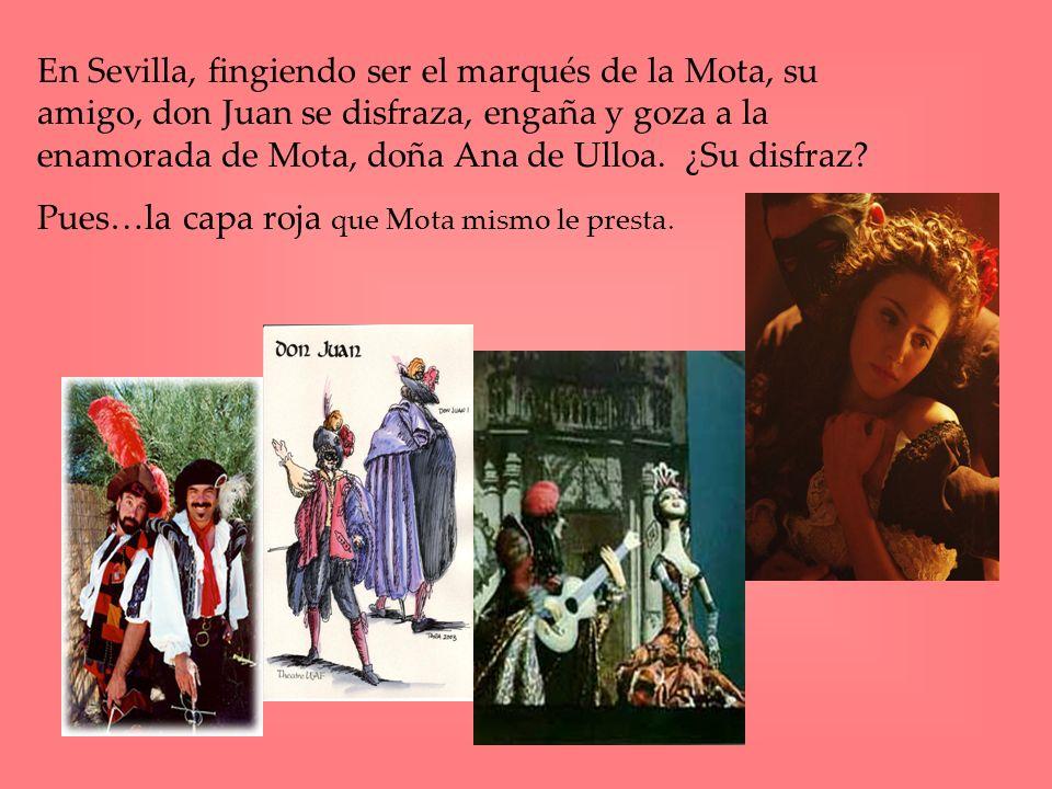 En Sevilla, fingiendo ser el marqués de la Mota, su amigo, don Juan se disfraza, engaña y goza a la enamorada de Mota, doña Ana de Ulloa. ¿Su disfraz?