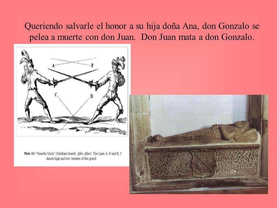 Queriendo salvarle el honor a su hija doña Ana, don Gonzalo se pelea a muerte con don Juan. Don Juan mata a don Gonzalo.