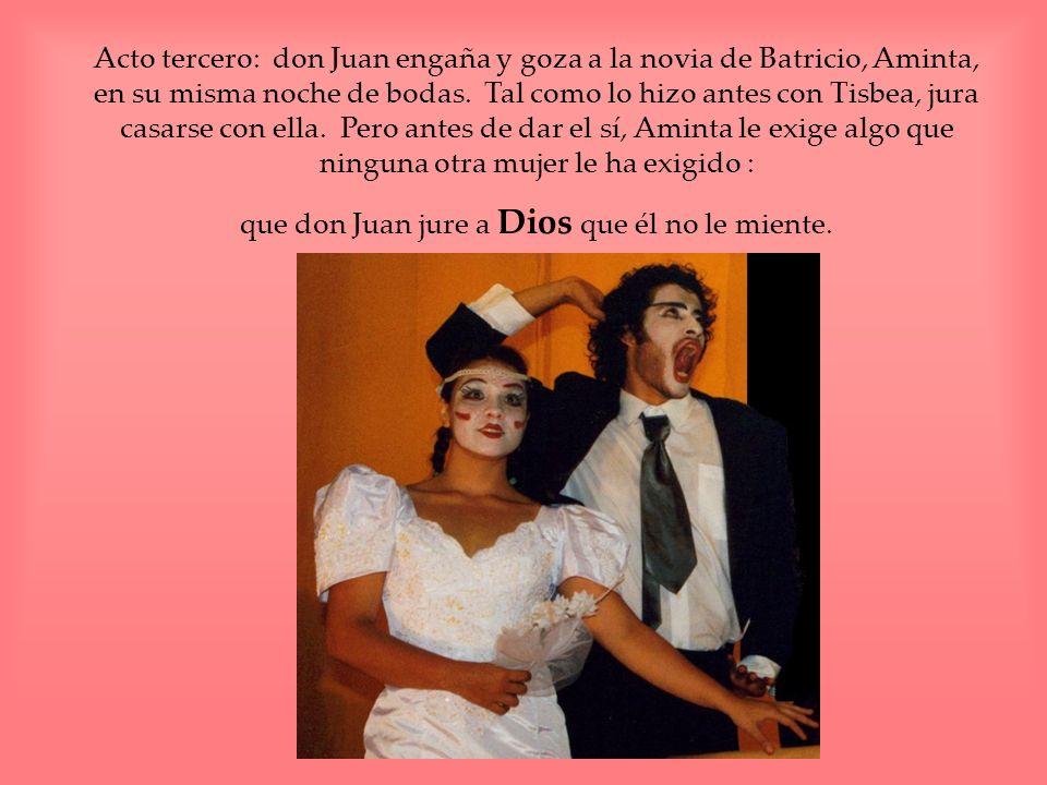 Acto tercero: don Juan engaña y goza a la novia de Batricio, Aminta, en su misma noche de bodas. Tal como lo hizo antes con Tisbea, jura casarse con e