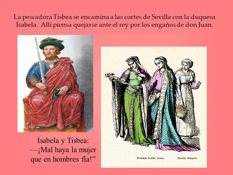 La pescadora Tisbea se encamina a las cortes de Sevilla con la duquesa Isabela. Allí piensa quejarse ante el rey por los engaños de don Juan. Isabela