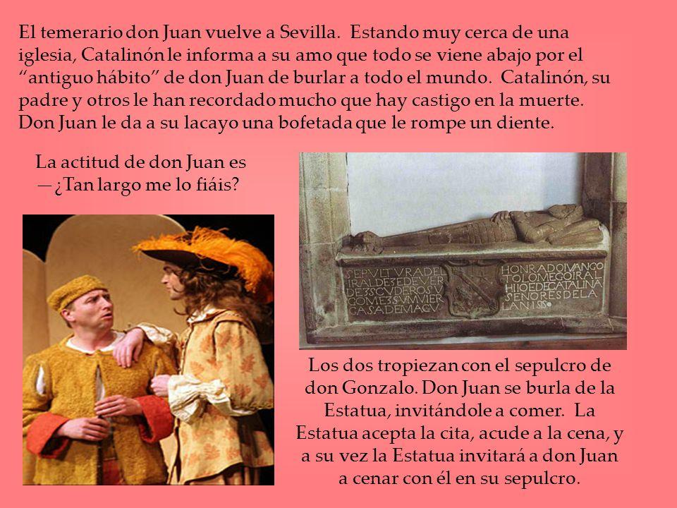 El temerario don Juan vuelve a Sevilla. Estando muy cerca de una iglesia, Catalinón le informa a su amo que todo se viene abajo por el antiguo hábito