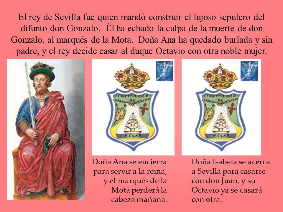 El rey de Sevilla fue quien mandó construir el lujoso sepulcro del difunto don Gonzalo. Él ha echado la culpa de la muerte de don Gonzalo, al marqués