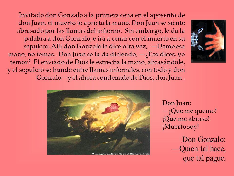 Invitado don Gonzalo a la primera cena en el aposento de don Juan, el muerto le aprieta la mano. Don Juan se siente abrasado por las llamas del infier