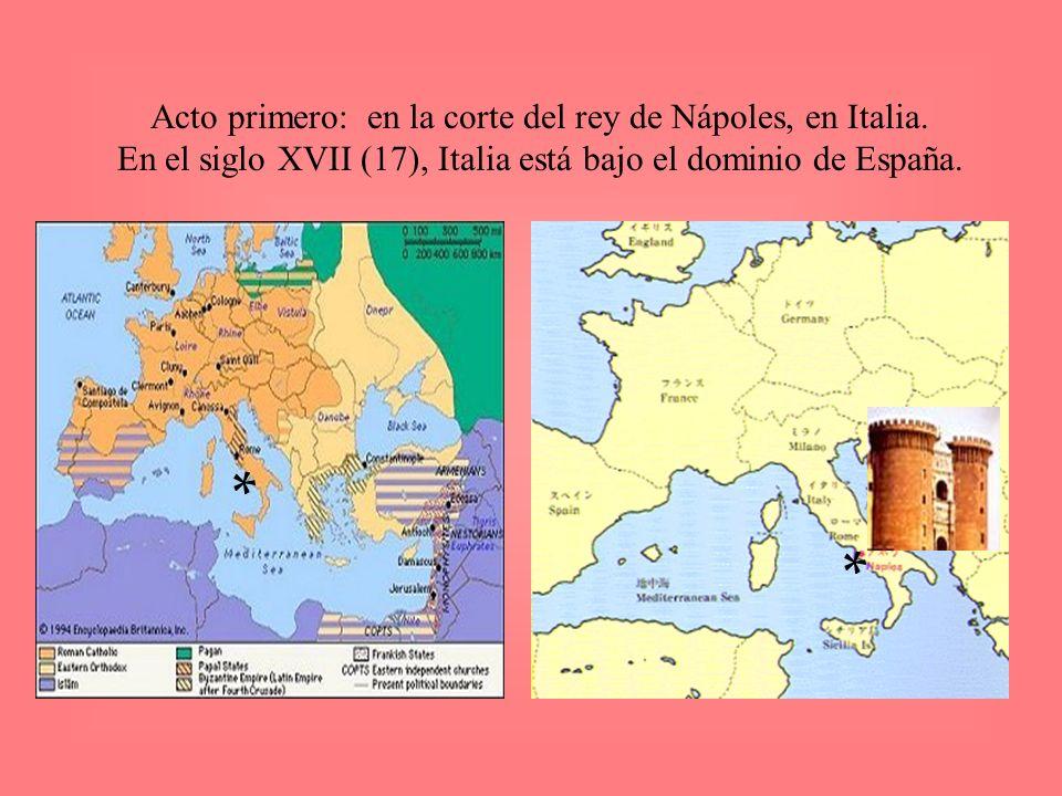 Acto primero: en la corte del rey de Nápoles, en Italia. En el siglo XVII (17), Italia está bajo el dominio de España. * *