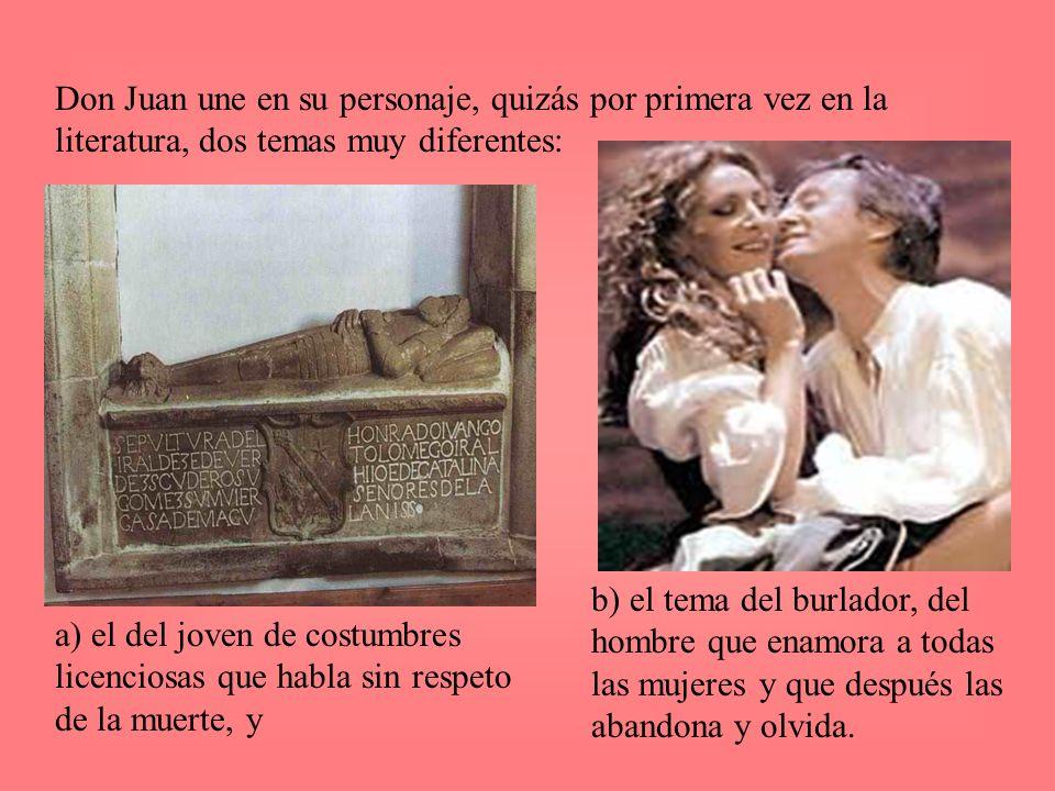 Don Juan une en su personaje, quizás por primera vez en la literatura, dos temas muy diferentes: b) el tema del burlador, del hombre que enamora a tod