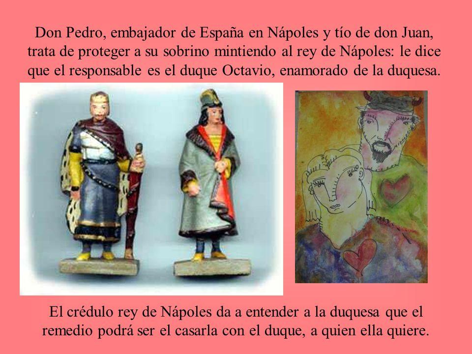 Don Pedro, embajador de España en Nápoles y tío de don Juan, trata de proteger a su sobrino mintiendo al rey de Nápoles: le dice que el responsable es
