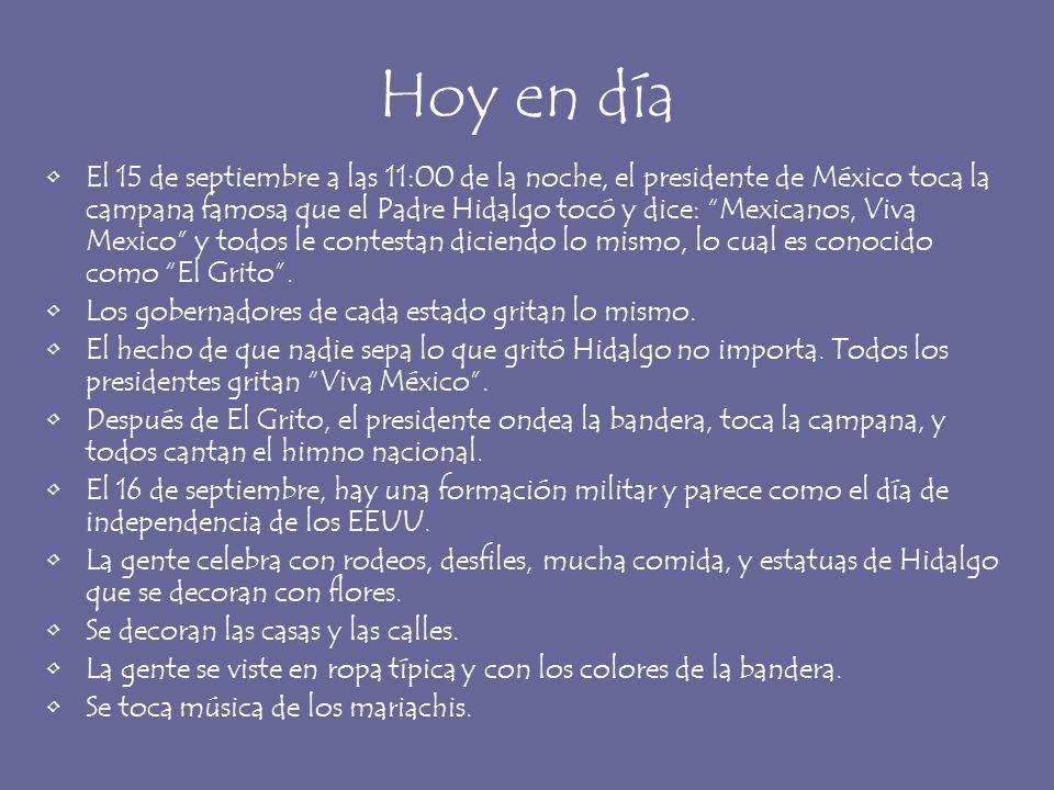 Hoy en día El 15 de septiembre a las 11:00 de la noche, el presidente de México toca la campana famosa que el Padre Hidalgo tocó y dice: Mexicanos, Vi