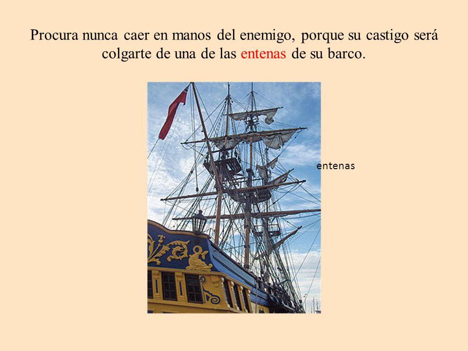 Procura nunca caer en manos del enemigo, porque su castigo será colgarte de una de las entenas de su barco. entenas