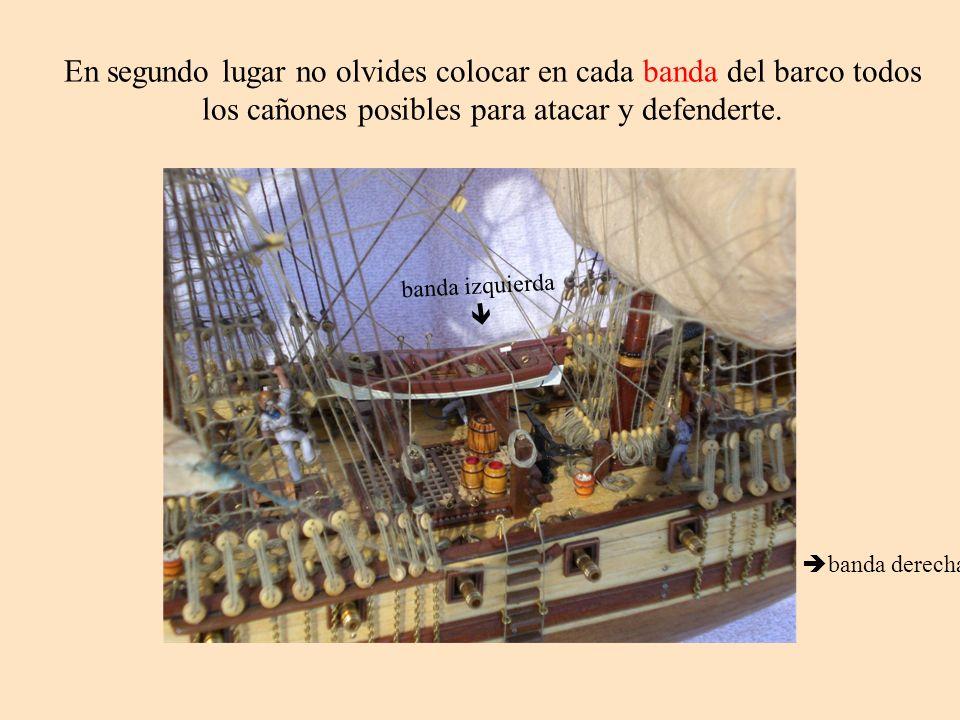 En segundo lugar no olvides colocar en cada banda del barco todos los cañones posibles para atacar y defenderte. banda derecha banda izquierda