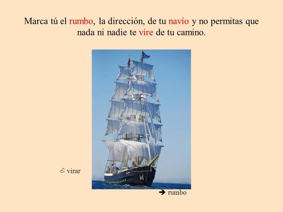 Marca tú el rumbo, la dirección, de tu navío y no permitas que nada ni nadie te vire de tu camino. rumbo virar