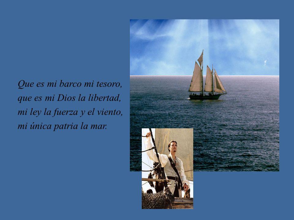 Que es mi barco mi tesoro, que es mi Dios la libertad, mi ley la fuerza y el viento, mi única patria la mar.