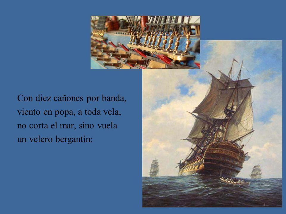 Con diez cañones por banda, viento en popa, a toda vela, no corta el mar, sino vuela un velero bergantín: