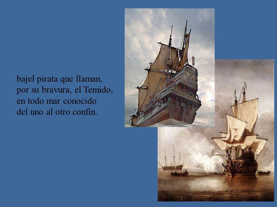 bajel pirata que llaman, por su bravura, el Temido, en todo mar conocido del uno al otro confín.