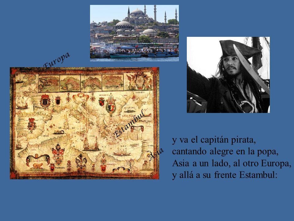 y va el capitán pirata, cantando alegre en la popa, Asia a un lado, al otro Europa, y allá a su frente Estambul: Asia Europa Estambul