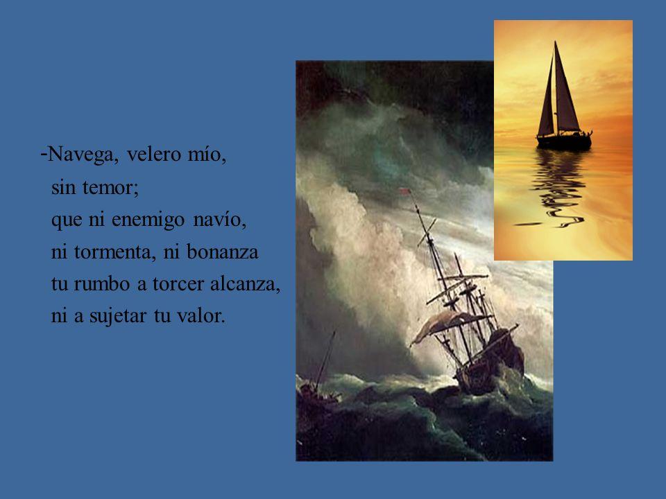 - Navega, velero mío, sin temor; que ni enemigo navío, ni tormenta, ni bonanza tu rumbo a torcer alcanza, ni a sujetar tu valor.
