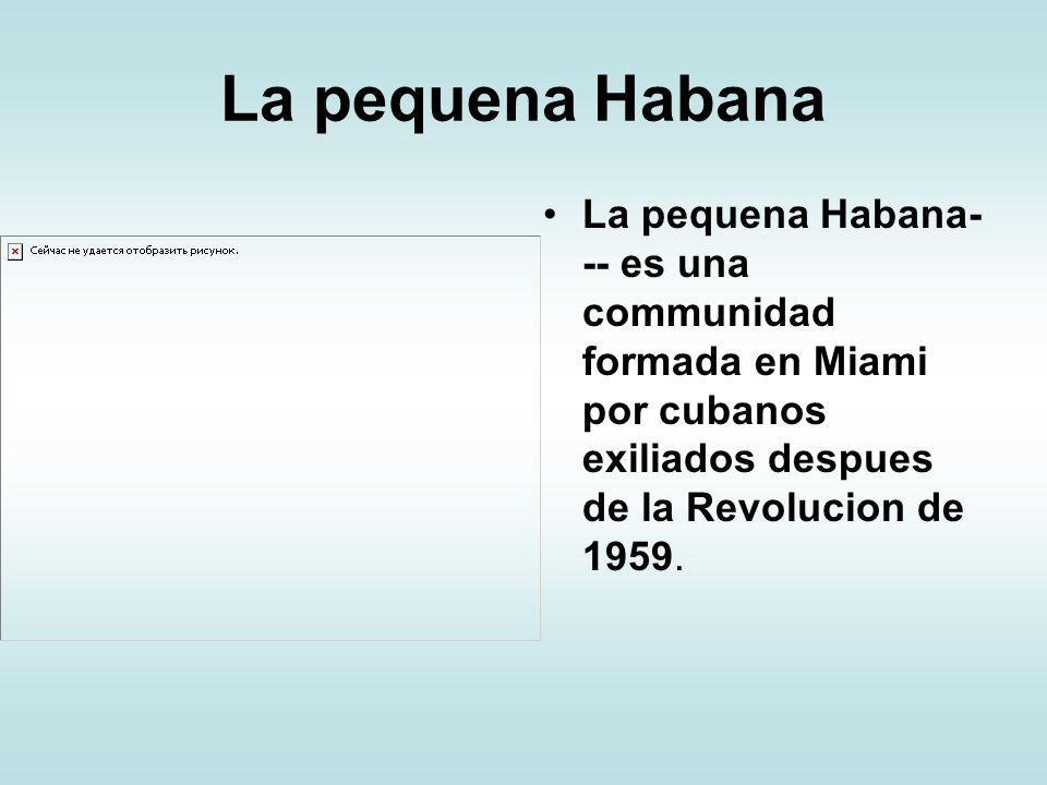 La pequena Habana La pequena Habana- -- es una communidad formada en Miami por cubanos exiliados despues de la Revolucion de 1959.