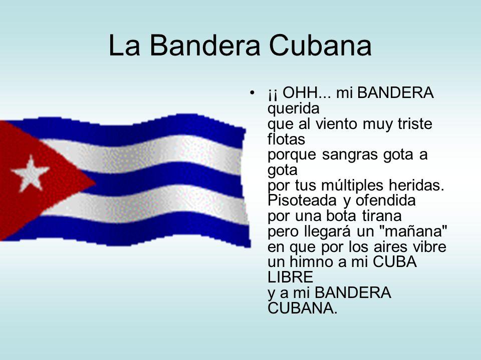 La Bandera Cubana ¡¡ OHH... mi BANDERA querida que al viento muy triste flotas porque sangras gota a gota por tus múltiples heridas. Pisoteada y ofend