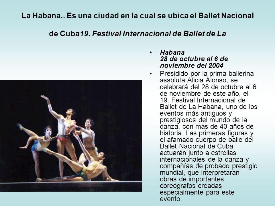 La Habana.. Es una ciudad en la cual se ubica el Ballet Nacional de Cuba19. Festival Internacional de Ballet de La Habana 28 de octubre al 6 de noviem