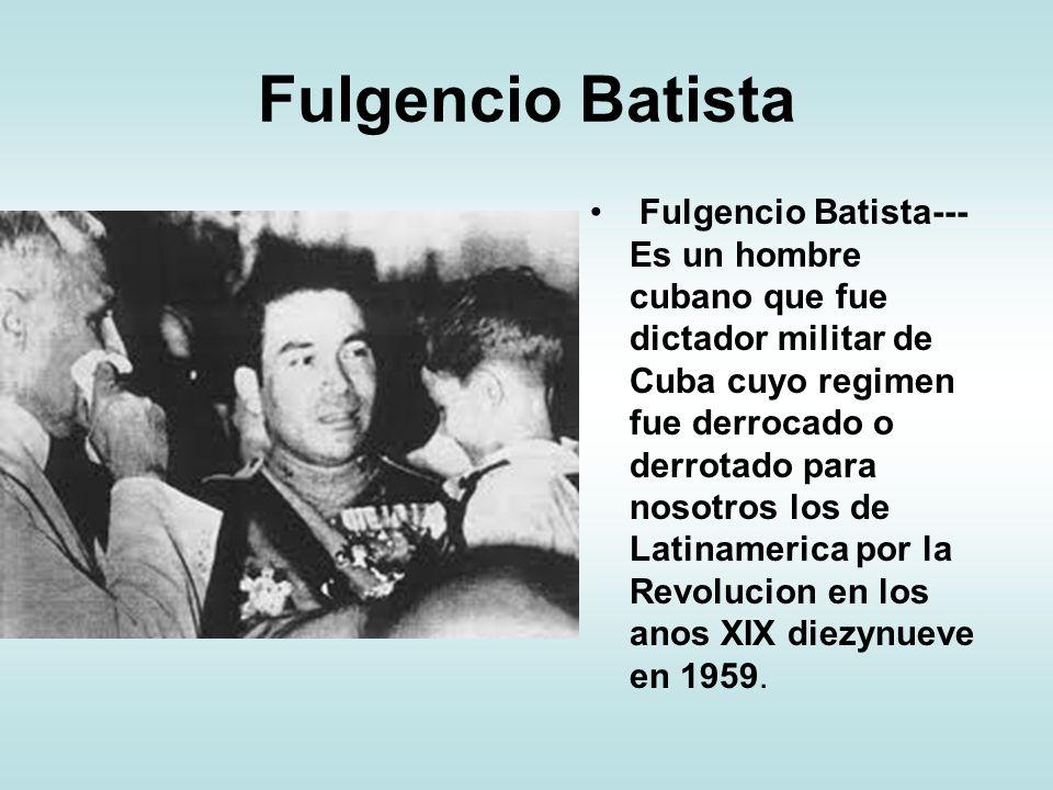 Fulgencio Batista Fulgencio Batista--- Es un hombre cubano que fue dictador militar de Cuba cuyo regimen fue derrocado o derrotado para nosotros los d
