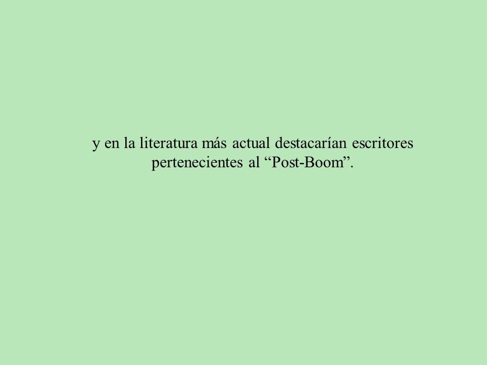 y en la literatura más actual destacarían escritores pertenecientes al Post-Boom.