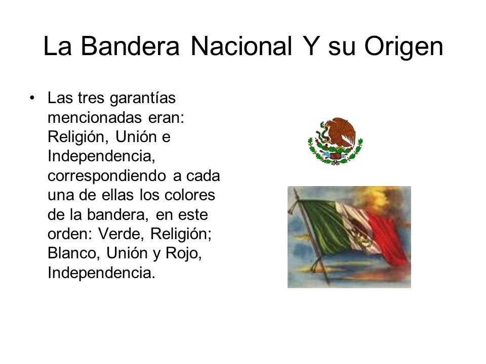 La Bandera Nacional Y su Origen Las tres garantías mencionadas eran: Religión, Unión e Independencia, correspondiendo a cada una de ellas los colores
